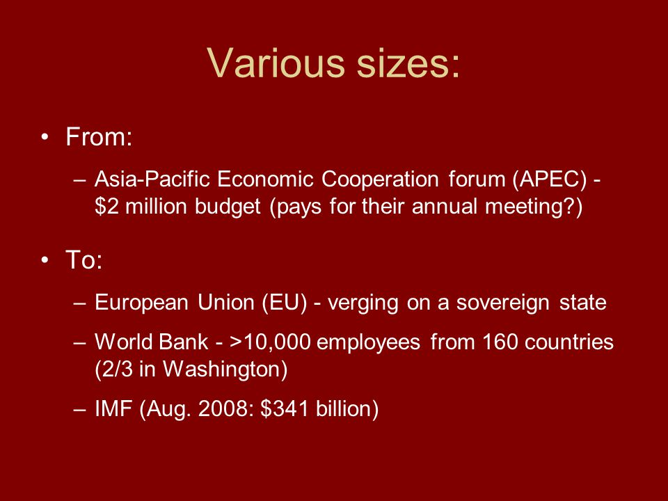 Various sizes: From: –Asia-Pacific Economic Cooperation forum (APEC) - $2 million budget (pays for their annual meeting?) To: –European Union (EU) - v