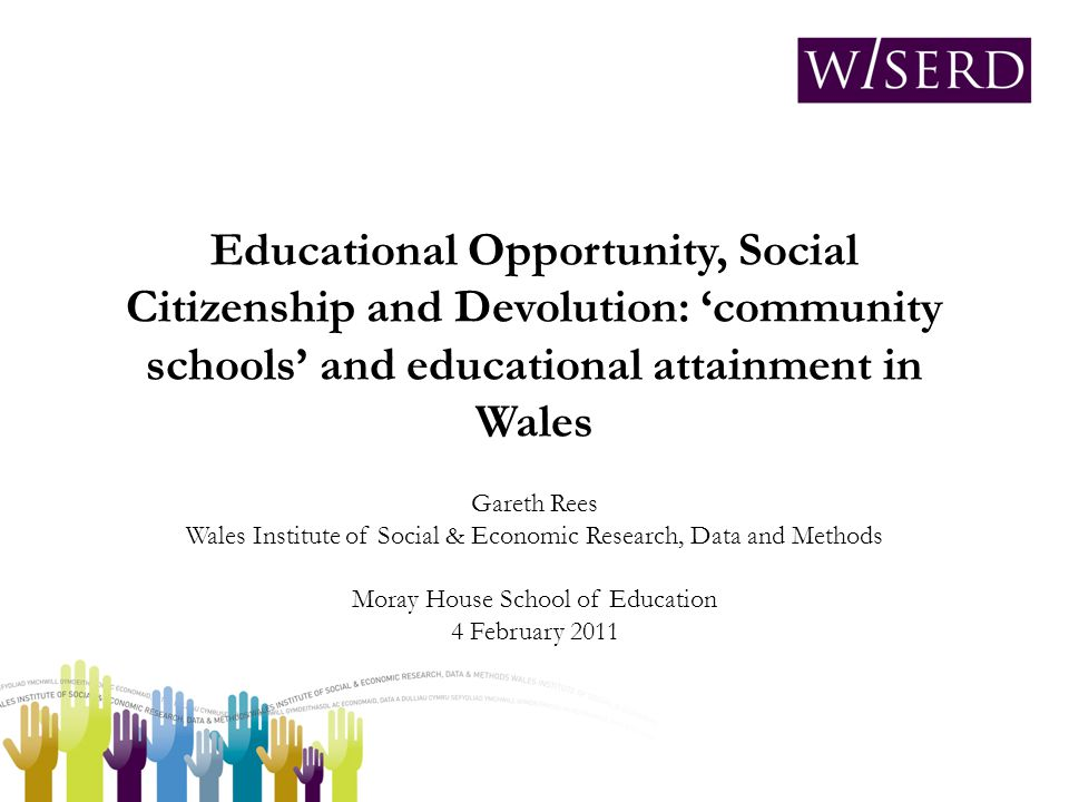 Educational Opportunity, Social Citizenship and Devolution: 'community schools' and educational attainment in Wales Gareth Rees Wales Institute of Social & Economic Research, Data and Methods Moray House School of Education 4 February 2011
