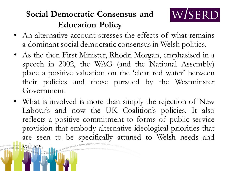 Social Democratic Consensus and Education Policy An alternative account stresses the effects of what remains a dominant social democratic consensus in Welsh politics.