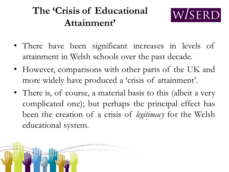 The 'Crisis of Educational Attainment' There have been significant increases in levels of attainment in Welsh schools over the past decade.