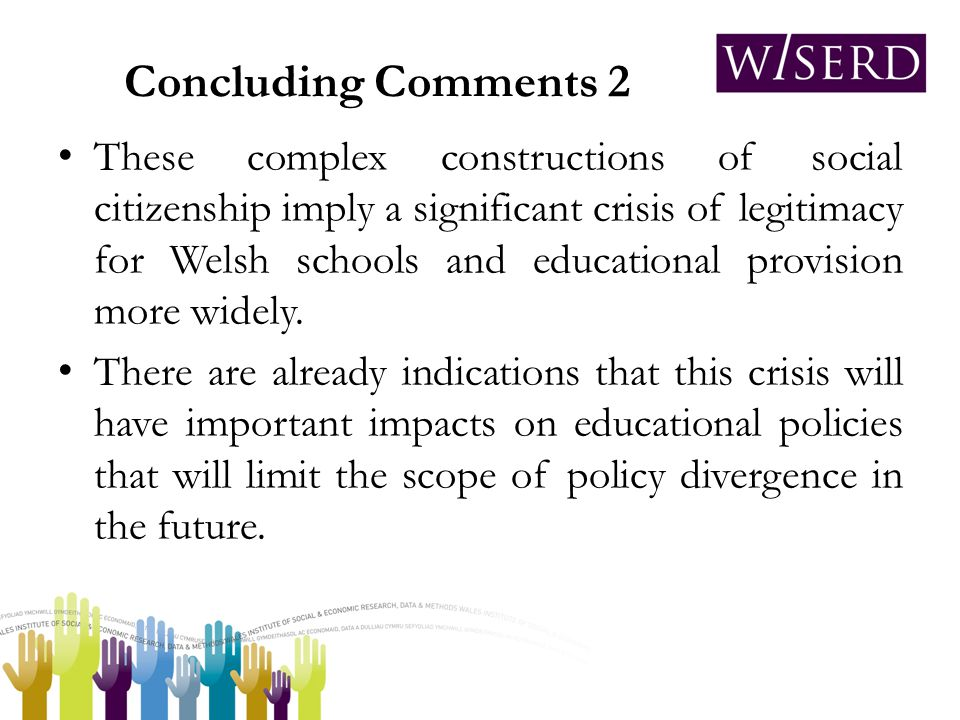 Concluding Comments 2 These complex constructions of social citizenship imply a significant crisis of legitimacy for Welsh schools and educational provision more widely.