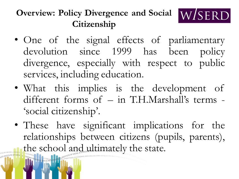 Overview: Policy Divergence and Social Citizenship One of the signal effects of parliamentary devolution since 1999 has been policy divergence, especially with respect to public services, including education.
