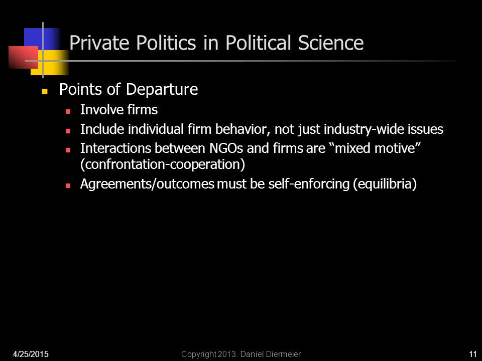 Private Politics in Political Science Points of Departure Involve firms Include individual firm behavior, not just industry-wide issues Interactions between NGOs and firms are mixed motive (confrontation-cooperation) Agreements/outcomes must be self-enforcing (equilibria) 4/25/2015Copyright 2013.