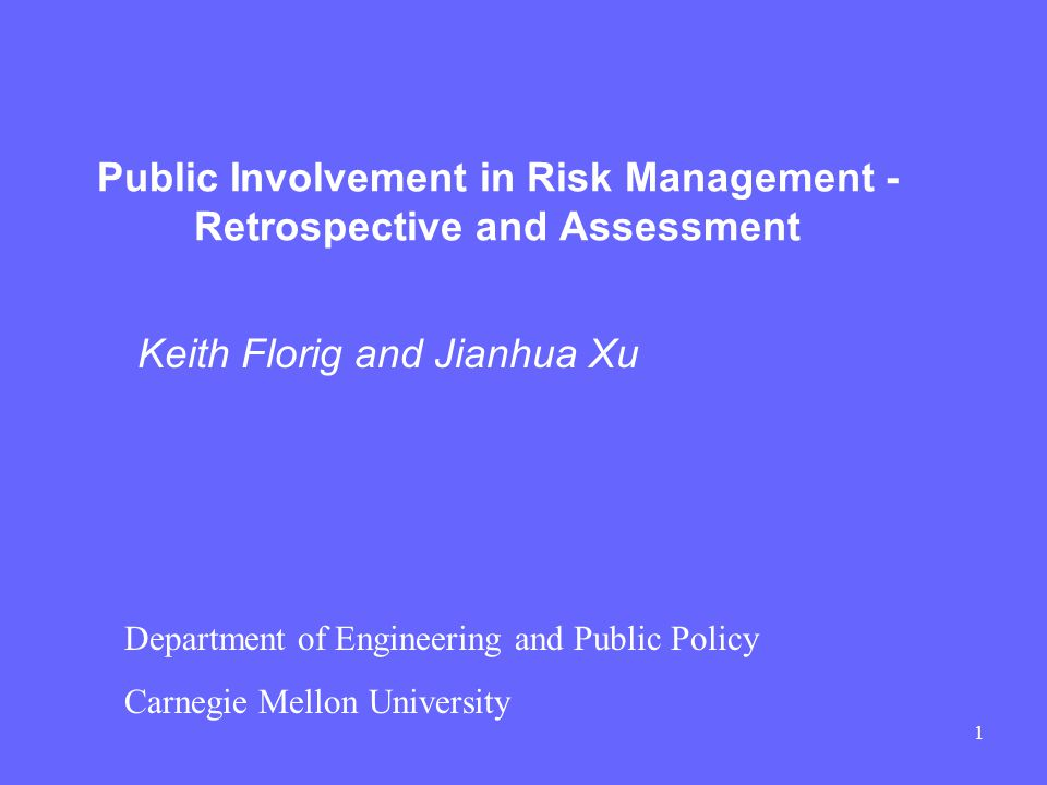 1 Public Involvement in Risk Management - Retrospective and Assessment Keith Florig and Jianhua Xu Department of Engineering and Public Policy Carnegie Mellon University