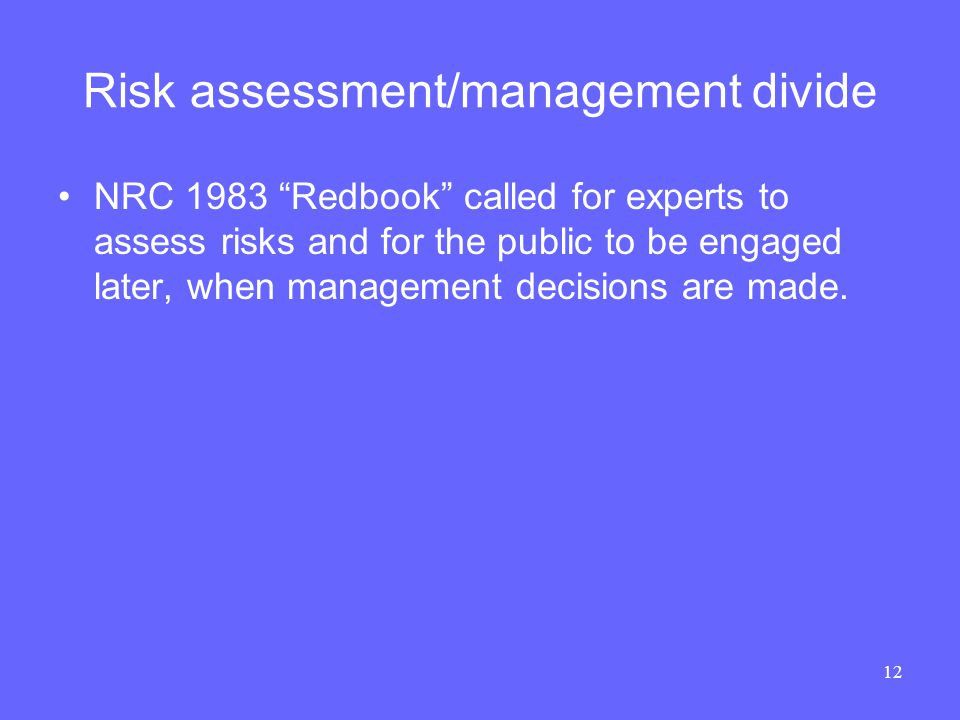 12 Risk assessment/management divide NRC 1983 Redbook called for experts to assess risks and for the public to be engaged later, when management decisions are made.