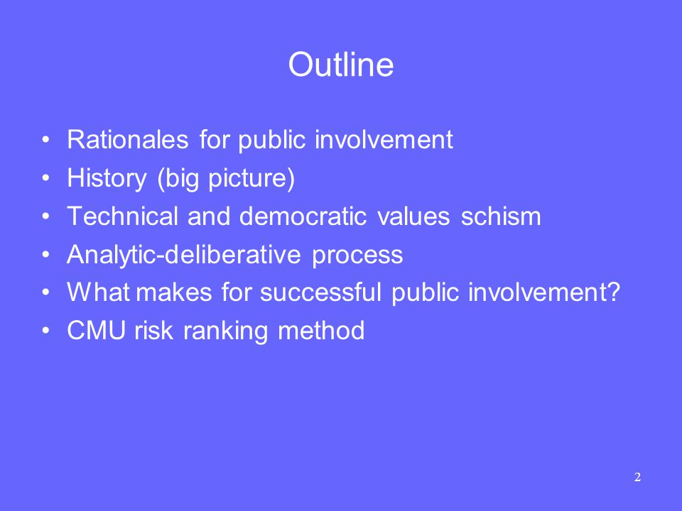 2 Outline Rationales for public involvement History (big picture) Technical and democratic values schism Analytic-deliberative process What makes for successful public involvement.