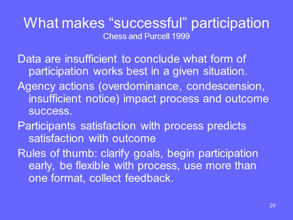 20 What makes successful participation Chess and Purcell 1999 Data are insufficient to conclude what form of participation works best in a given situation.