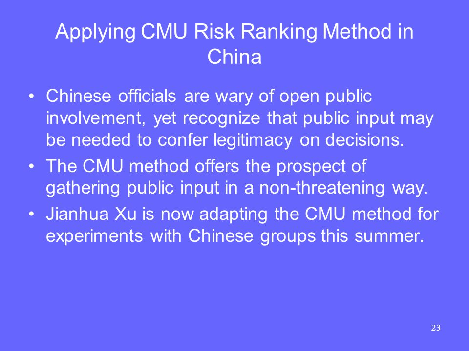 23 Applying CMU Risk Ranking Method in China Chinese officials are wary of open public involvement, yet recognize that public input may be needed to confer legitimacy on decisions.