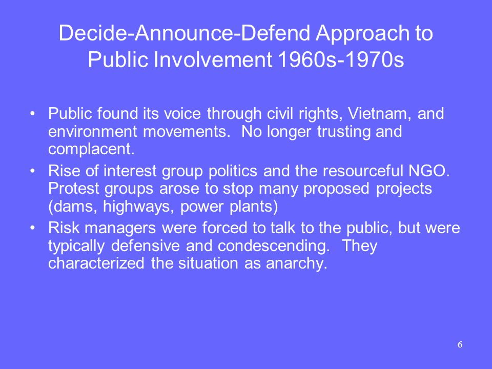 6 Decide-Announce-Defend Approach to Public Involvement 1960s-1970s Public found its voice through civil rights, Vietnam, and environment movements.