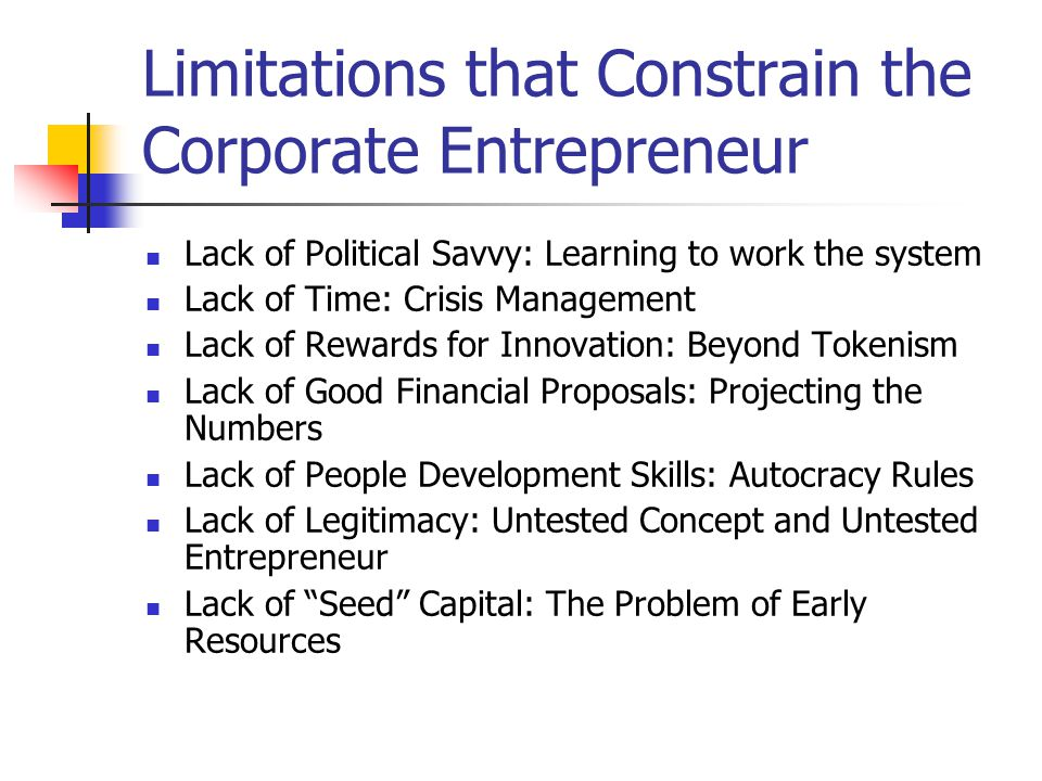 Limitations that Constrain the Corporate Entrepreneur Lack of Political Savvy: Learning to work the system Lack of Time: Crisis Management Lack of Rew