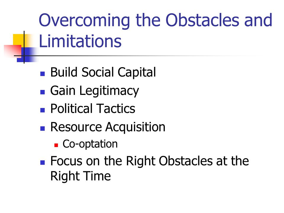 Overcoming the Obstacles and Limitations Build Social Capital Gain Legitimacy Political Tactics Resource Acquisition Co-optation Focus on the Right Ob