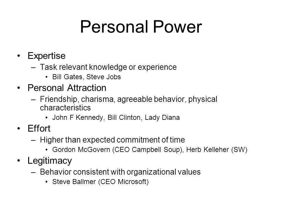 Personal Power Expertise –Task relevant knowledge or experience Bill Gates, Steve Jobs Personal Attraction –Friendship, charisma, agreeable behavior, physical characteristics John F Kennedy, Bill Clinton, Lady Diana Effort –Higher than expected commitment of time Gordon McGovern (CEO Campbell Soup), Herb Kelleher (SW) Legitimacy –Behavior consistent with organizational values Steve Ballmer (CEO Microsoft)