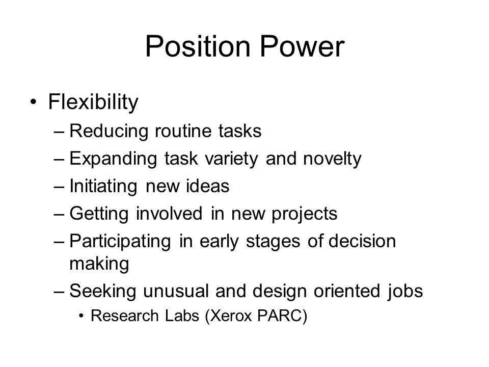 Position Power Flexibility –Reducing routine tasks –Expanding task variety and novelty –Initiating new ideas –Getting involved in new projects –Participating in early stages of decision making –Seeking unusual and design oriented jobs Research Labs (Xerox PARC)