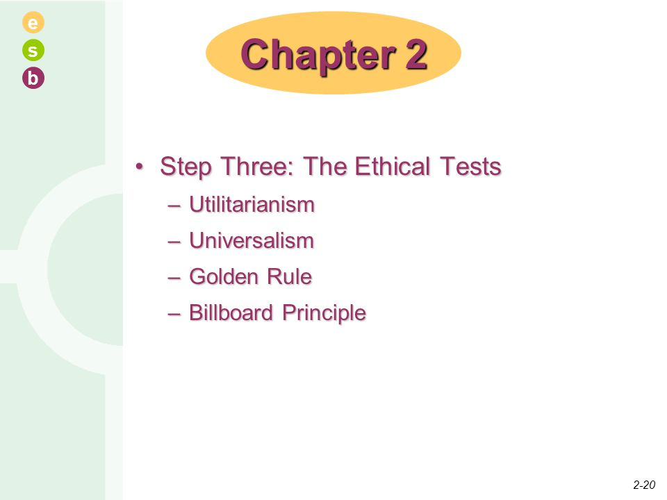 e s b Step Three: The Ethical TestsStep Three: The Ethical Tests –Utilitarianism –Universalism –Golden Rule –Billboard Principle Chapter 2 2-20