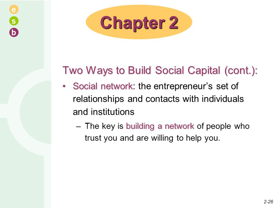 e s b Two Ways to Build Social Capital (cont.): Social networkSocial network: the entrepreneur's set of relationships and contacts with individuals an