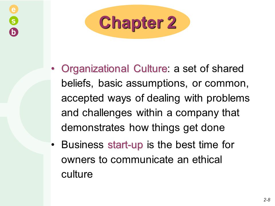 e s b Organizational CultureOrganizational Culture: a set of shared beliefs, basic assumptions, or common, accepted ways of dealing with problems and challenges within a company that demonstrates how things get done start-upBusiness start-up is the best time for owners to communicate an ethical culture Chapter 2 2-8