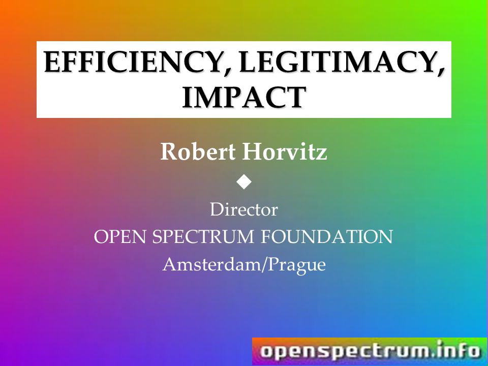 EFFICIENCY, LEGITIMACY, IMPACT Robert Horvitz  Director OPEN SPECTRUM FOUNDATION Amsterdam/Prague