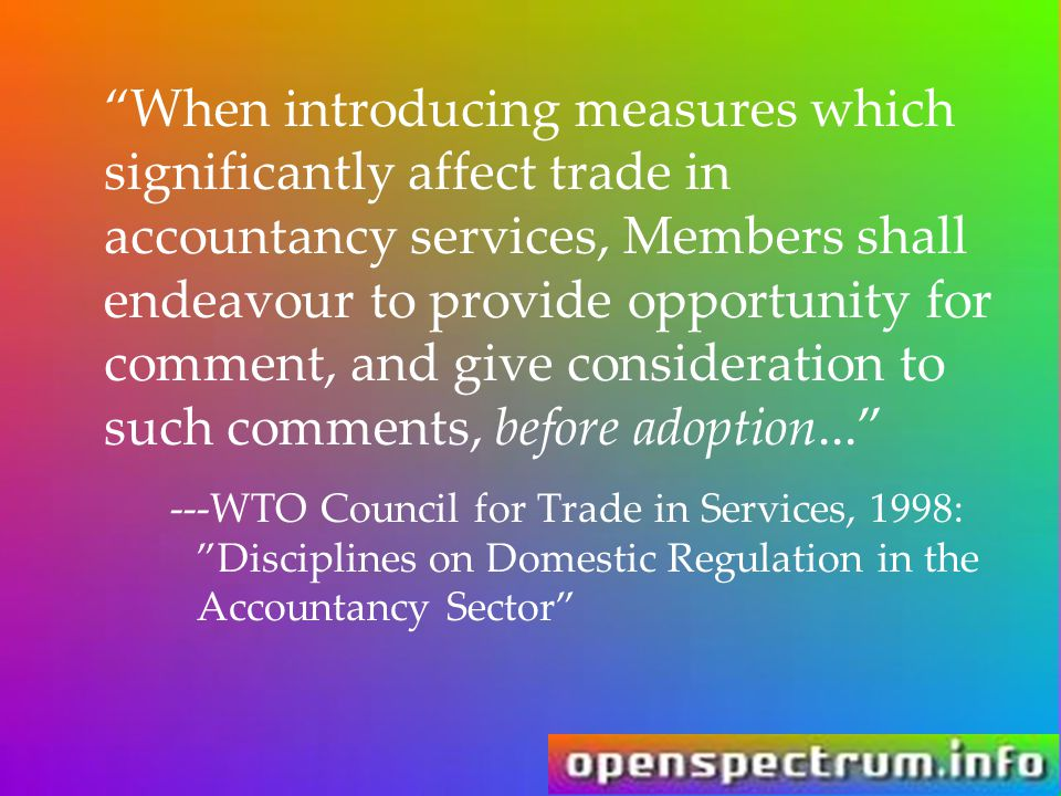 When introducing measures which significantly affect trade in accountancy services, Members shall endeavour to provide opportunity for comment, and give consideration to such comments, before adoption... ---WTO Council for Trade in Services, 1998: Disciplines on Domestic Regulation in the Accountancy Sector