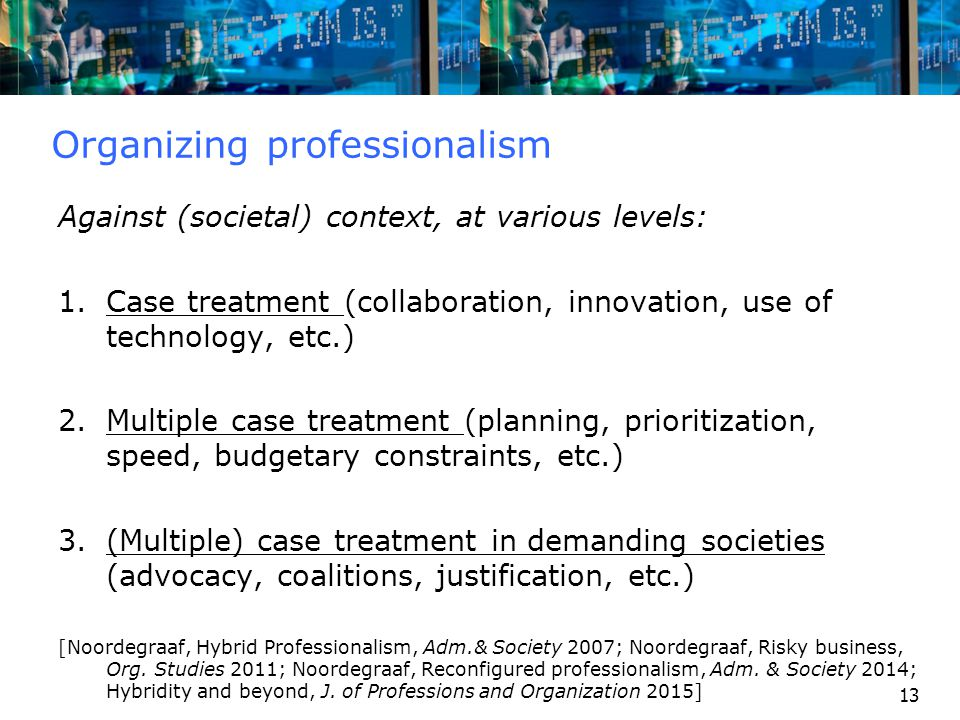 13 Organizing professionalism Against (societal) context, at various levels: 1.Case treatment (collaboration, innovation, use of technology, etc.) 2.M