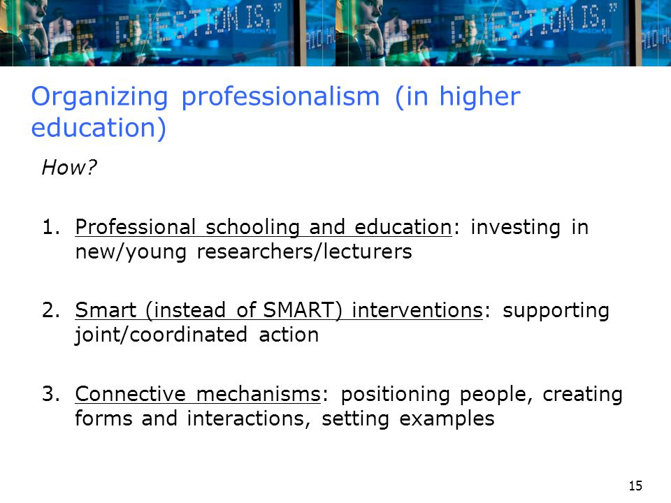 15 Organizing professionalism (in higher education) How? 1.Professional schooling and education: investing in new/young researchers/lecturers 2.Smart