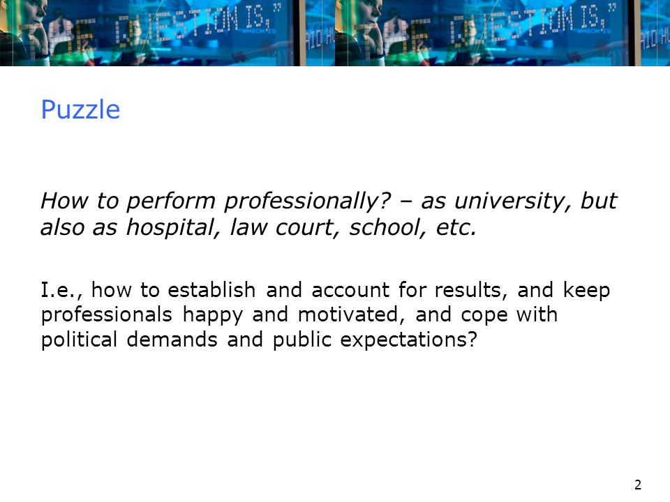 2 Puzzle How to perform professionally? – as university, but also as hospital, law court, school, etc. I.e., how to establish and account for results,