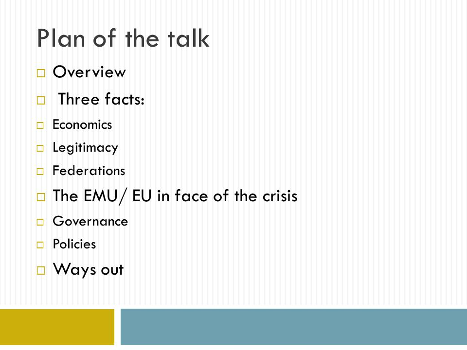 Plan of the talk  Overview  Three facts:  Economics  Legitimacy  Federations  The EMU/ EU in face of the crisis  Governance  Policies  Ways out