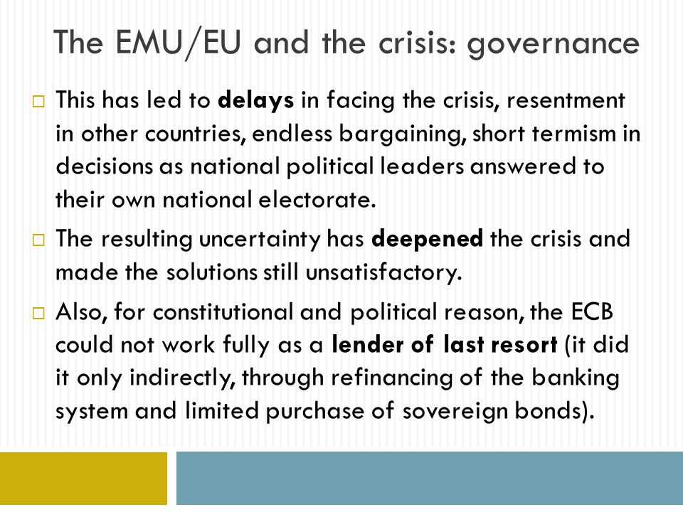 The EMU/EU and the crisis: governance  This has led to delays in facing the crisis, resentment in other countries, endless bargaining, short termism in decisions as national political leaders answered to their own national electorate.