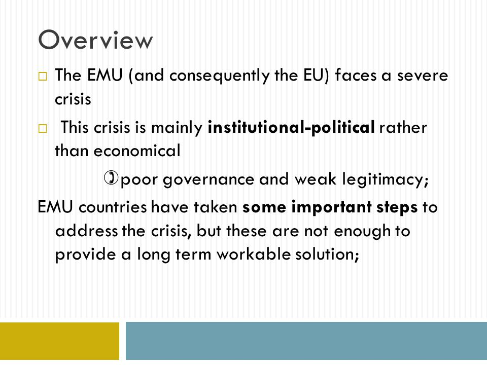 Overview The experience of other federations - successful monetary unions suggests that reforms to increase democratic legitimacy and strengthen federal structures are needed; Not a fully fledged Federal State, but a more thorough FISCAL UNION across EMU countries, with some amount of federal resources and supranational (not just intergovernmental) governance.