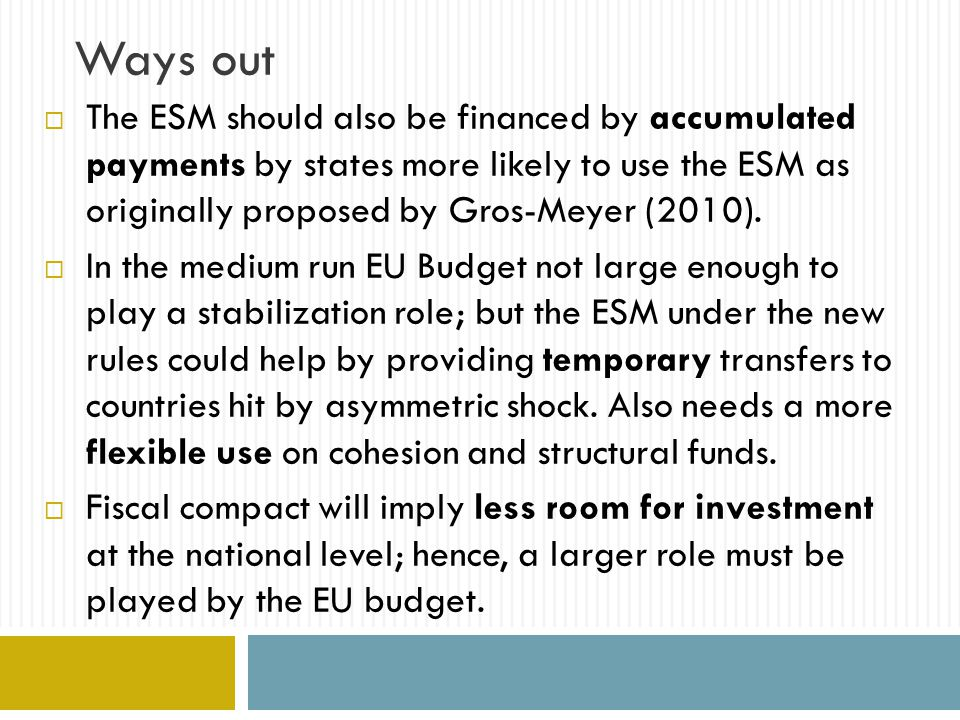 Ways out  The ESM should also be financed by accumulated payments by states more likely to use the ESM as originally proposed by Gros-Meyer (2010).