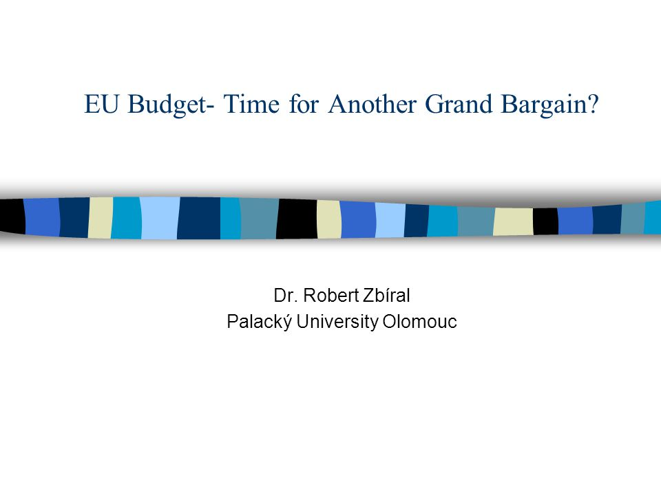 EU Budget- Time for Another Grand Bargain Dr. Robert Zbíral Palacký University Olomouc
