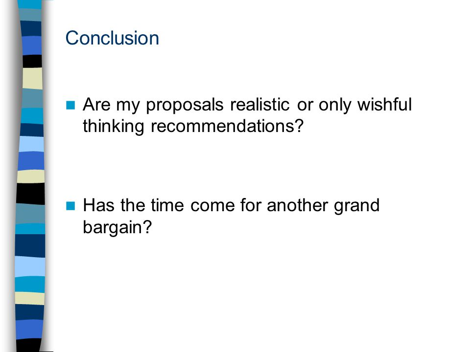 Conclusion Are my proposals realistic or only wishful thinking recommendations.
