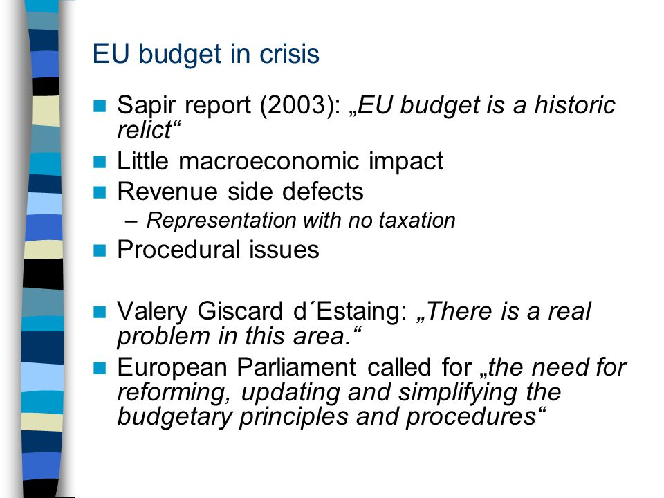 "EU budget in crisis Sapir report (2003): ""EU budget is a historic relict Little macroeconomic impact Revenue side defects –Representation with no taxation Procedural issues Valery Giscard d´Estaing: ""There is a real problem in this area. European Parliament called for ""the need for reforming, updating and simplifying the budgetary principles and procedures"