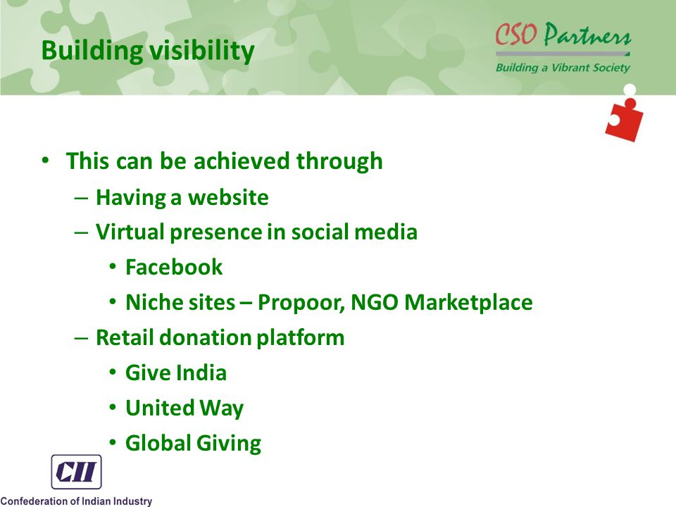 Building visibility This can be achieved through – Having a website – Virtual presence in social media Facebook Niche sites – Propoor, NGO Marketplace – Retail donation platform Give India United Way Global Giving