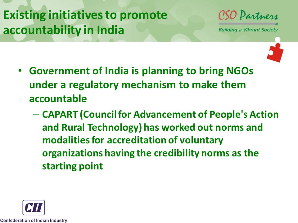Existing initiatives to promote accountability in India Government of India is planning to bring NGOs under a regulatory mechanism to make them accountable – CAPART (Council for Advancement of People s Action and Rural Technology) has worked out norms and modalities for accreditation of voluntary organizations having the credibility norms as the starting point