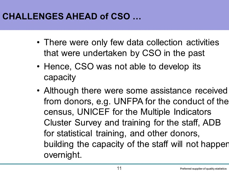 11 Preferred supplier of quality statistics CHALLENGES AHEAD of CSO … There were only few data collection activities that were undertaken by CSO in the past Hence, CSO was not able to develop its capacity Although there were some assistance received from donors, e.g.
