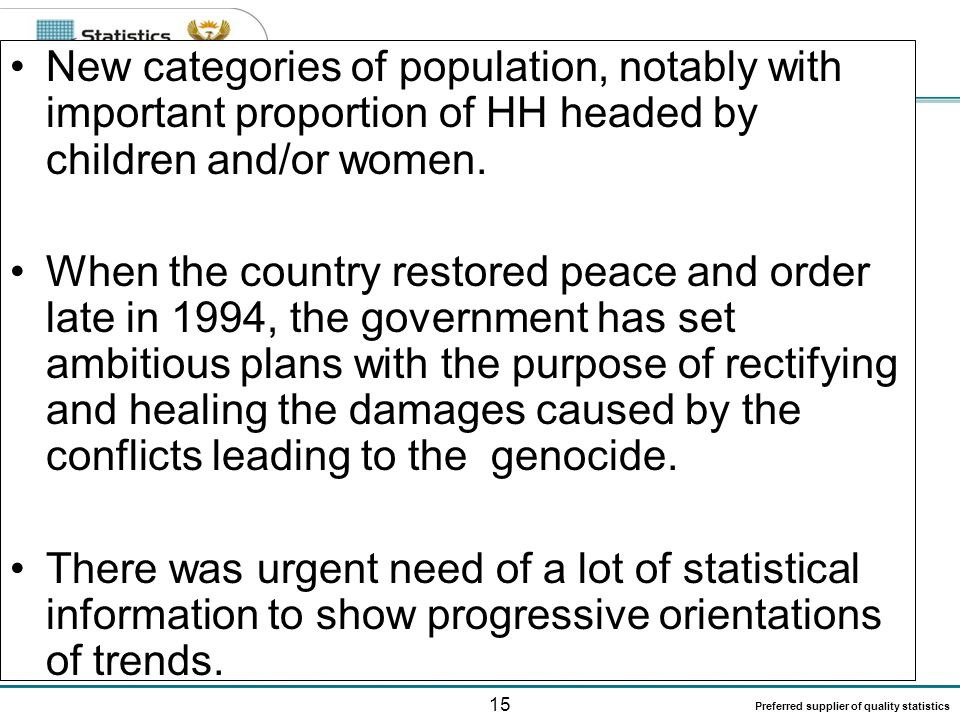 15 Preferred supplier of quality statistics New categories of population, notably with important proportion of HH headed by children and/or women. Whe