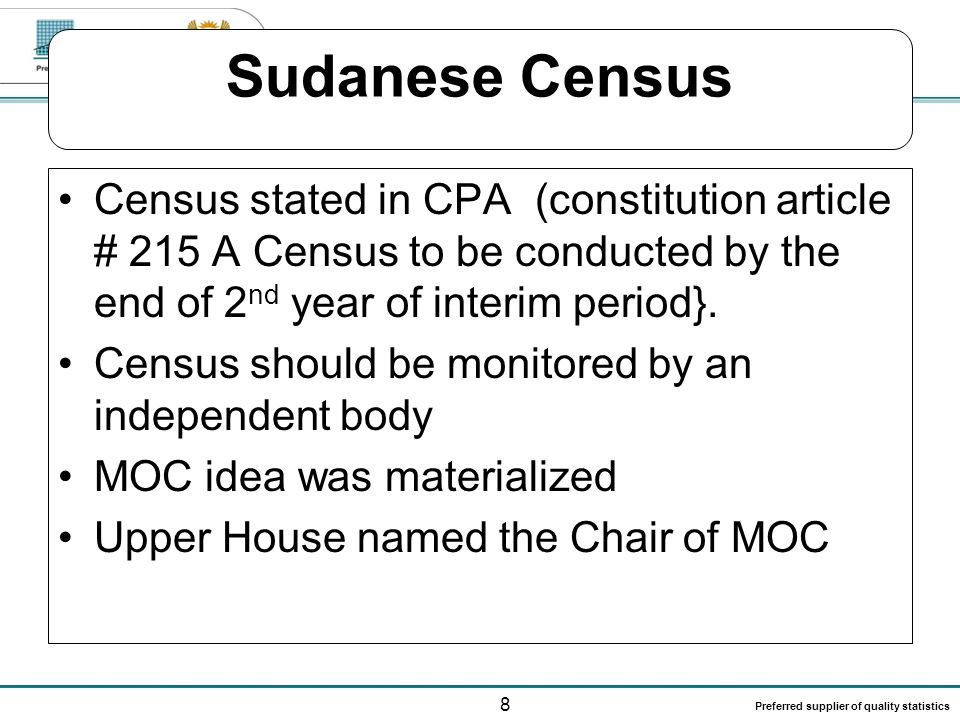 8 Preferred supplier of quality statistics Sudanese Census Census stated in CPA (constitution article # 215 A Census to be conducted by the end of 2 n