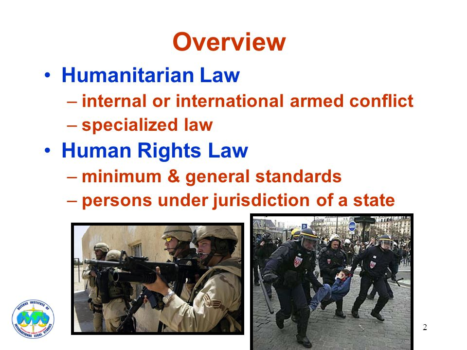 2 Overview Humanitarian Law –internal or international armed conflict –specialized law Human Rights Law –minimum & general standards –persons under jurisdiction of a state