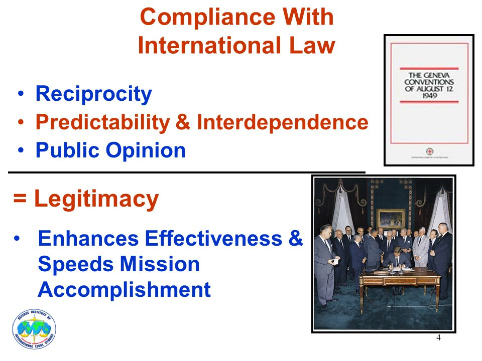 4 Compliance With International Law Reciprocity Predictability & Interdependence Public Opinion = Legitimacy Enhances Effectiveness & Speeds Mission Accomplishment