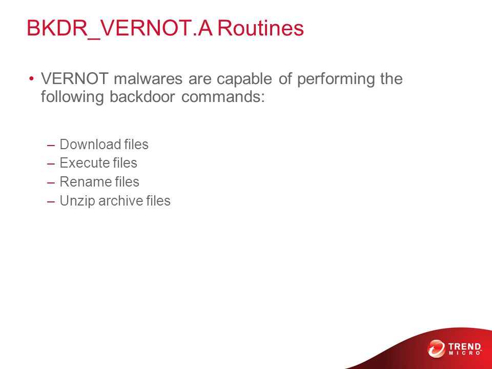 BKDR_VERNOT.A Routines VERNOT malwares are capable of performing the following backdoor commands: –Download files –Execute files –Rename files –Unzip archive files