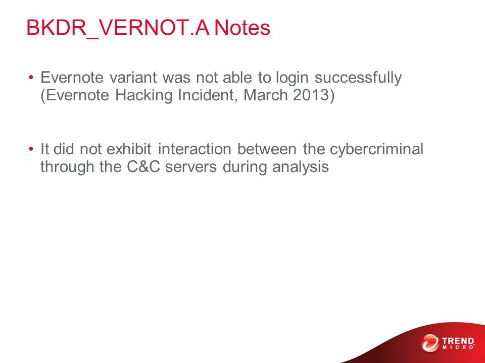 BKDR_VERNOT.A Notes Evernote variant was not able to login successfully (Evernote Hacking Incident, March 2013) It did not exhibit interaction between the cybercriminal through the C&C servers during analysis