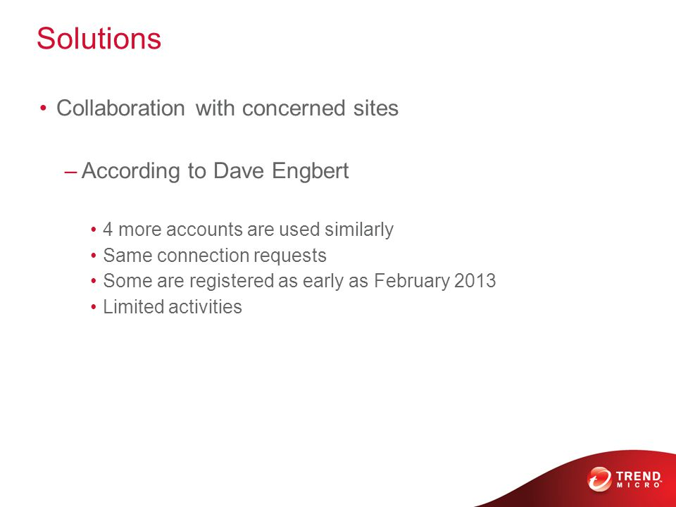 Solutions Collaboration with concerned sites –According to Dave Engbert 4 more accounts are used similarly Same connection requests Some are registered as early as February 2013 Limited activities