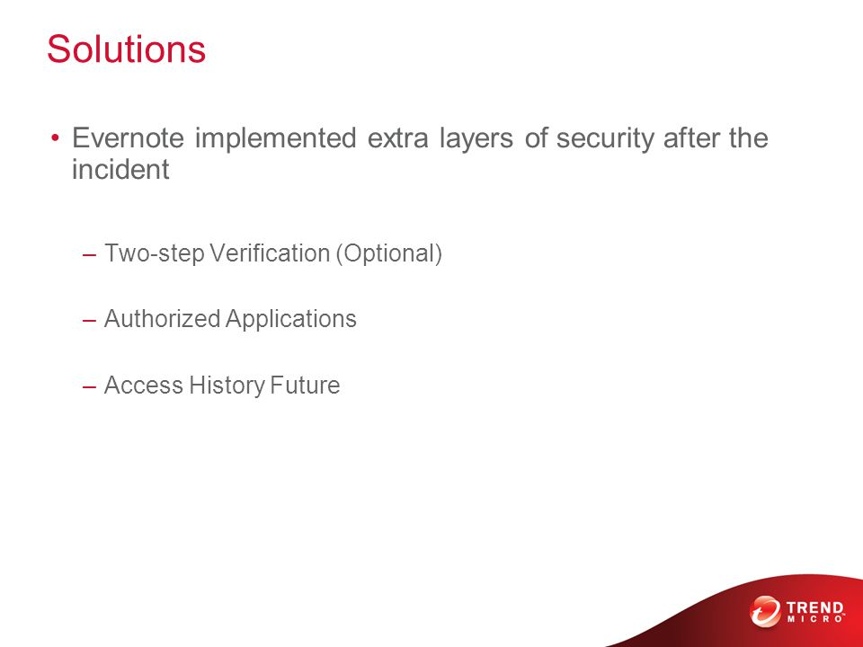 Solutions Evernote implemented extra layers of security after the incident –Two-step Verification (Optional) –Authorized Applications –Access History Future