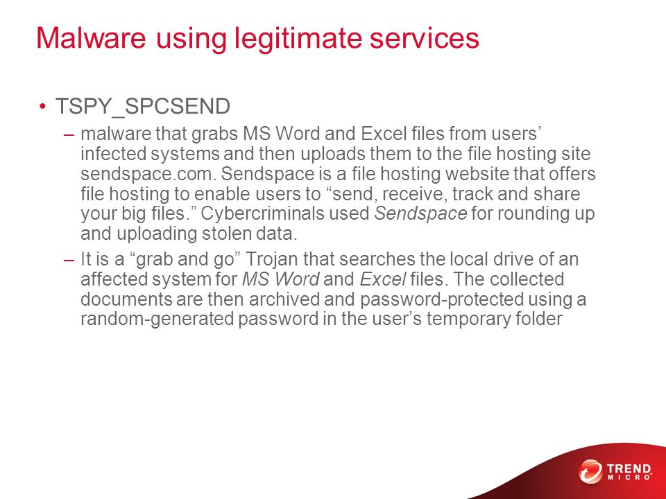 Malware using legitimate services TSPY_SPCSEND –malware that grabs MS Word and Excel files from users' infected systems and then uploads them to the file hosting site sendspace.com.