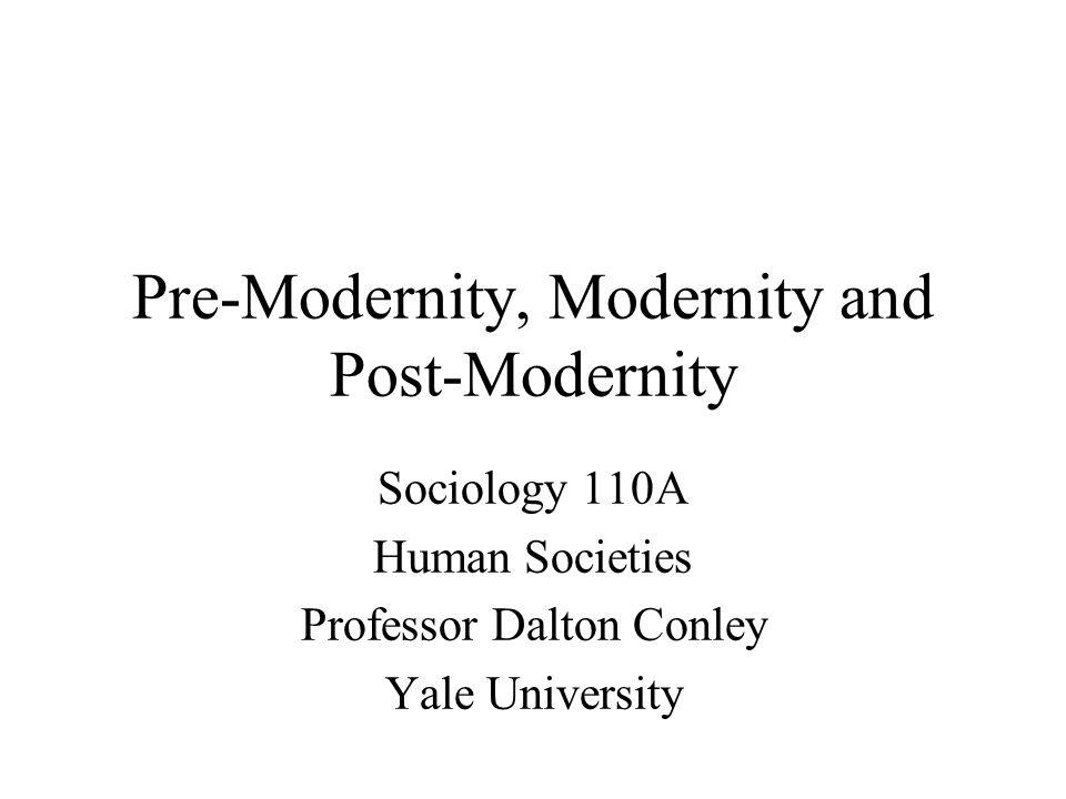 Pre-Modernity, Modernity and Post-Modernity Sociology 110A Human Societies Professor Dalton Conley Yale University