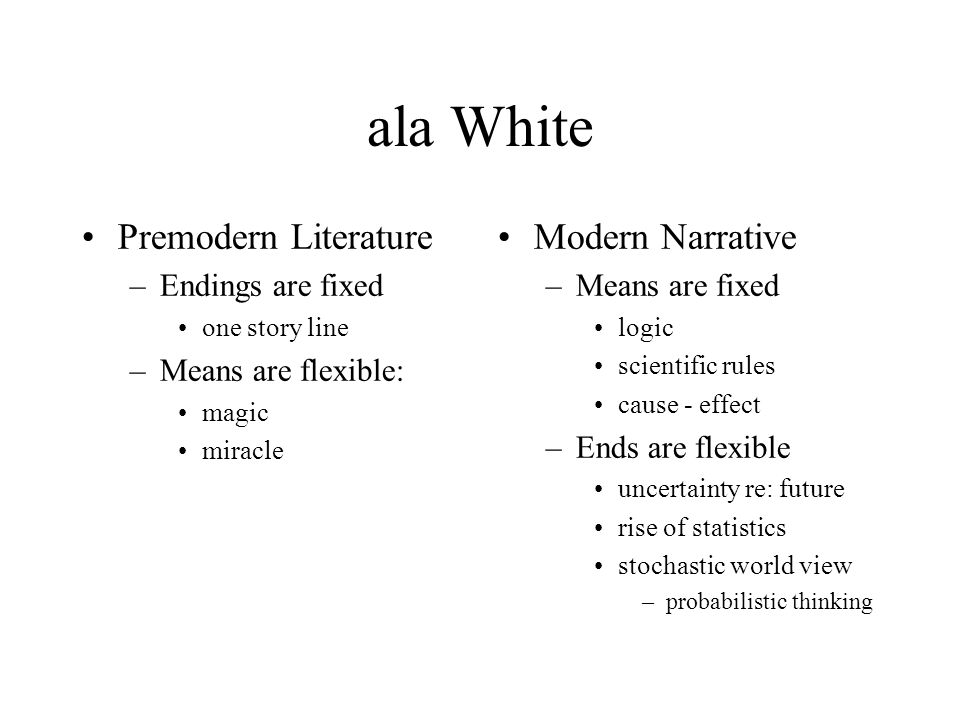 ala White Premodern Literature –Endings are fixed one story line –Means are flexible: magic miracle Modern Narrative –Means are fixed logic scientific
