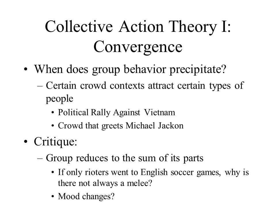 Collective Action Theory I: Convergence When does group behavior precipitate? –Certain crowd contexts attract certain types of people Political Rally