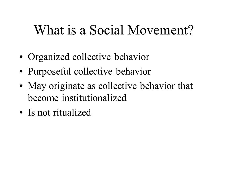 What is a Social Movement? Organized collective behavior Purposeful collective behavior May originate as collective behavior that become institutional