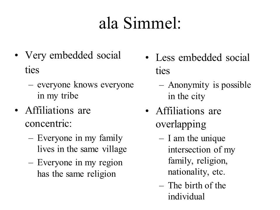 ala Simmel: Very embedded social ties –everyone knows everyone in my tribe Affiliations are concentric: –Everyone in my family lives in the same villa