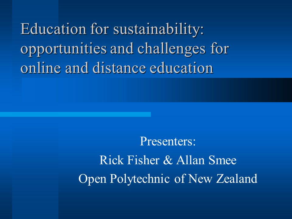 Education for sustainability: opportunities and challenges for online and distance education Presenters: Rick Fisher & Allan Smee Open Polytechnic of New Zealand